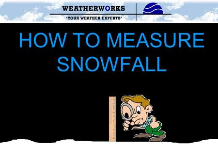 HOW TO MEASURE SNOWFALL. SNOW SPOTTING GUIDELINES www.weatherworksinc.com1-800-427-3456 1)Be sure to measure in a location that is flat and open Ex. Patio,