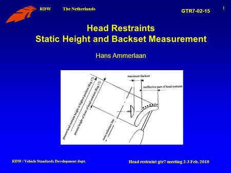 RDW The Netherlands Head restraint gtr7 meeting 2-3 Feb. 2010 RDW / Vehicle Standards Development dept. 1 Head Restraints Static Height and Backset Measurement.