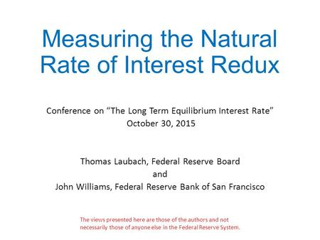 "Measuring the Natural Rate of Interest Redux Conference on ""The Long Term Equilibrium Interest Rate"" October 30, 2015 Thomas Laubach, Federal Reserve Board."