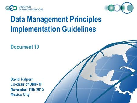 Data Management Principles Implementation Guidelines Document 10 David Halpern Co-chair of DMP-TF November 11th 2015 Mexico City.