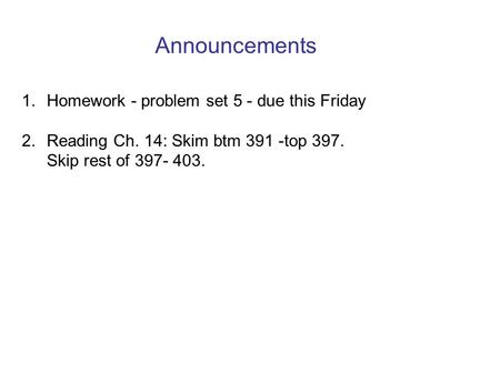 Announcements 1. Homework - problem set 5 - due this Friday 2. Reading Ch. 14: Skim btm 391 -top 397. Skip rest of 397- 403.