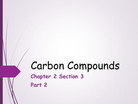 Carbon Compounds Chapter 2 Section 3 Part 2. Objectives  Describe the unique qualities of carbon  Describe the structures and functions of each of the.