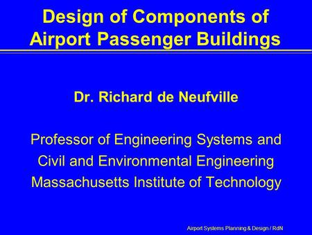 Airport Systems Planning & Design / RdN Design of Components of Airport Passenger Buildings Dr. Richard de Neufville Professor of Engineering Systems and.