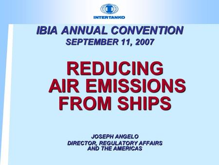 IBIA ANNUAL CONVENTION SEPTEMBER 11, 2007 REDUCING AIR EMISSIONS FROM SHIPS JOSEPH ANGELO DIRECTOR, REGULATORY AFFAIRS AND THE AMERICAS.