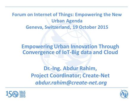 Forum on Internet of Things: Empowering the New Urban Agenda Geneva, Switzerland, 19 October 2015 Empowering Urban Innovation Through Convergence of IoT-Big.