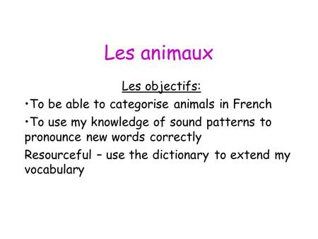 Les animaux Les objectifs: To be able to categorise animals in French To use my knowledge of sound patterns to pronounce new words correctly Resourceful.