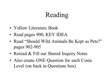 "Reading Yellow Literature Book Read pages 900, KEY IDEA Read ""Should Wild Animals Be Kept as Pets?"" pages 902-905 Reread & Fill out Shared Inquiry Notes."