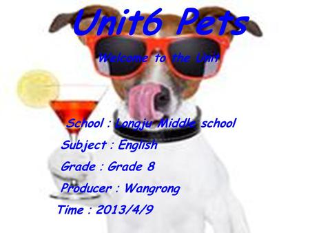 Unit6 Pets Welcome to the Unit School : Longju Middle school Subject : English Grade : Grade 8 Producer : Wangrong Time : 2013/4/9.