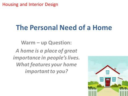The Personal Need of a Home Warm – up Question: A home is a place of great importance in people's lives. What features your home important to you? Housing.