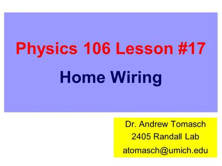 Physics 106 Lesson #17 Home Wiring Dr. Andrew Tomasch 2405 Randall Lab