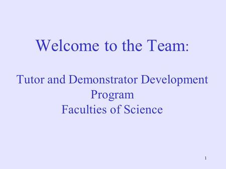 1 Welcome to the Team : Tutor and Demonstrator Development Program Faculties of Science.