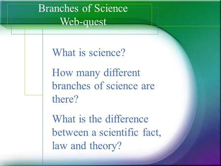 Branches of Science Web-quest What is science? How many different branches of science are there? What is the difference between a scientific fact, law.