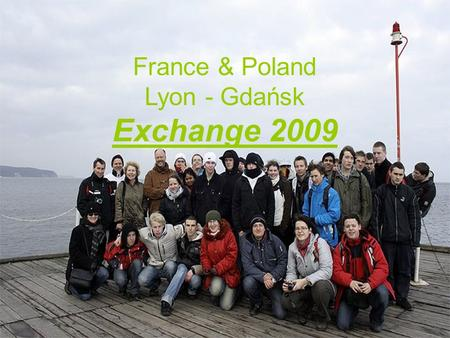 France & Poland Lyon - Gdańsk Exchange 2009. From 21 to 28 February we received in Gdansk a group of French students and teachers from the Edouard Branly.
