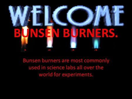 BUNSEN BURNERS. Bunsen burners are most commonly used in science labs all over the world for experiments.