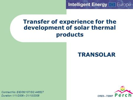 CRES – 7/2007 Transfer of experience for the development of solar thermal products TRANSOLAR Contract No: EIE/06/107/SI2.446527 Duration:1/11/2006 – 31/10/2008.