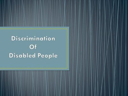 Why is it important to us? As a group we feel that people with a disability are discriminated in a work environment. Many employer's discriminate disabled.