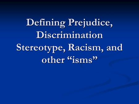 "Defining Prejudice, Discrimination Stereotype, Racism, and other ""isms"""