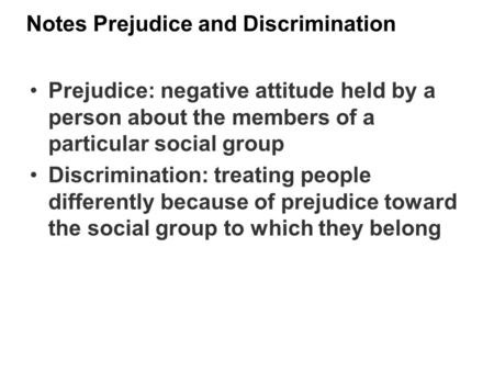 Notes Prejudice and Discrimination Prejudice: negative attitude held by a person about the members of a particular social group Discrimination: treating.