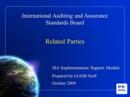 International Auditing and Assurance Standards Board Related Parties ISA Implementation Support Module Prepared by IAASB Staff October 2009.