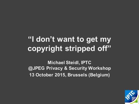 """I don't want to get my copyright stripped off"" Michael Steidl, Privacy & Security Workshop 13 October 2015, Brussels (Belgium)"
