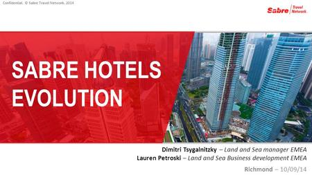 Confidential. © Sabre Travel Network, 2014 SABRE HOTELS EVOLUTION Dimitri Tsygalnitzky – Land and Sea manager EMEA Lauren Petroski – Land and Sea Business.
