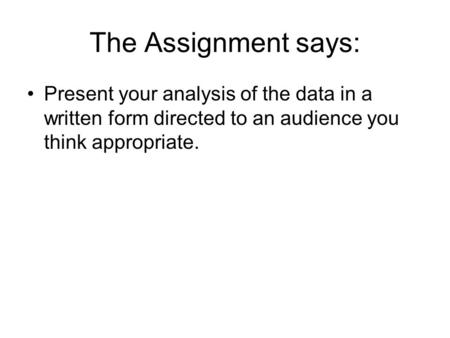 The Assignment says: Present your analysis of the data in a written form directed to an audience you think appropriate.