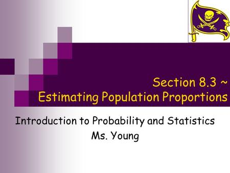 Section 8.3 ~ Estimating Population Proportions Introduction to Probability and Statistics Ms. Young.