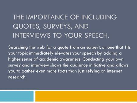 THE IMPORTANCE OF INCLUDING QUOTES, SURVEYS, AND INTERVIEWS TO YOUR SPEECH. Searching the web for a quote from an expert, or one that fits your topic immediately.