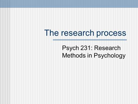 The research process Psych 231: Research Methods in Psychology.