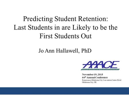 Predicting Student Retention: Last Students in are Likely to be the First Students Out Jo Ann Hallawell, PhD November 19, 2015 64 th Annual Conference.