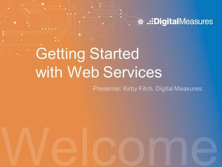 Welcome Getting Started with Web Services Presenter: Kirby Fitch, Digital Measures.