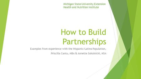 How to Build Partnerships Examples from experience with the Hispanic/Latino Population, Priscilla Cantu, MBA & Annette Sokolnicki, MSA Michigan State University.