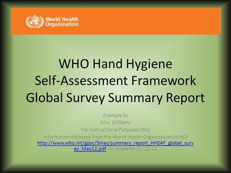 WHO Hand Hygiene Self-Assessment Framework Global Survey Summary Report Example by Mrs. Williams For Instructional Purposes Only Information obtained.