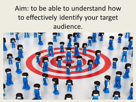 Aim: to be able to understand how to effectively identify your target audience.