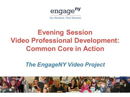 Evening Session Video Professional Development: Common Core in Action The EngageNY Video Project.