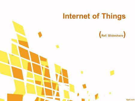 Internet of Things (Ref: Slideshare)