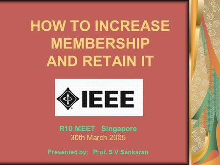 HOW TO INCREASE MEMBERSHIP AND RETAIN IT R10 MEET Singapore 30th March 2005 Presented by: Prof. S V Sankaran.