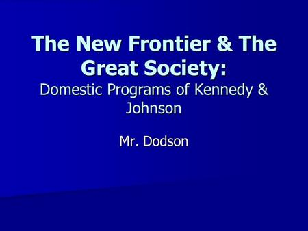The New Frontier & The Great Society: Domestic Programs of Kennedy & Johnson Mr. Dodson.