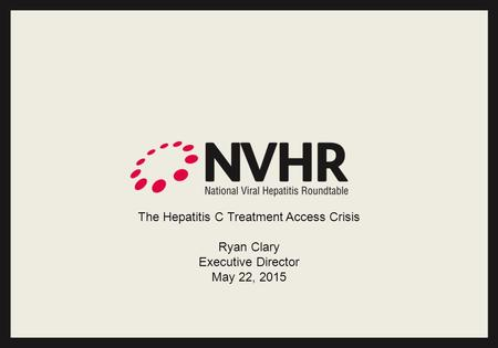 The Hepatitis C Treatment Access Crisis Ryan Clary Executive Director May 22, 2015.