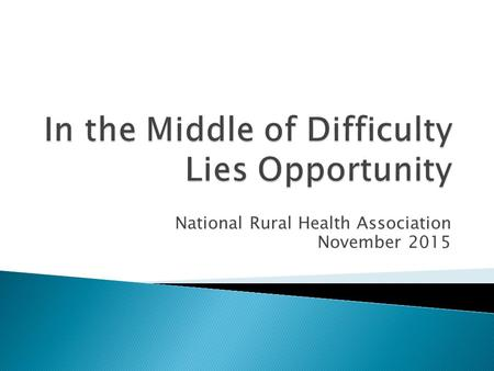 National Rural Health Association November 2015.  Rural programs fighting for survival, today, originated from historic challenges ◦ Critical Access.