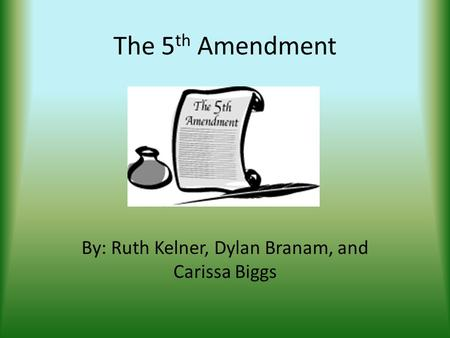 The 5 th Amendment By: Ruth Kelner, Dylan Branam, and Carissa Biggs.