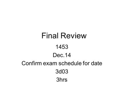 Final Review 1453 Dec.14 Confirm exam schedule for date 3d03 3hrs.
