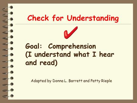Check for Understanding Adapted by Donna L. Barrett and Patty Rieple Goal: Comprehension (I understand what I hear and read)