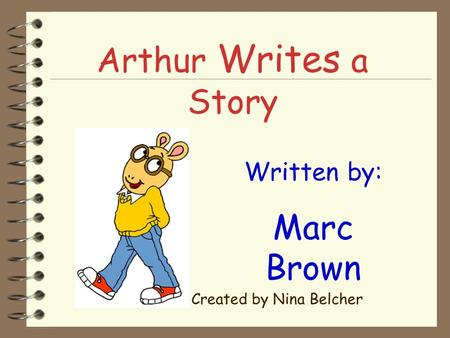 Arthur Writes a Story Written by: Marc Brown Created by Nina Belcher.