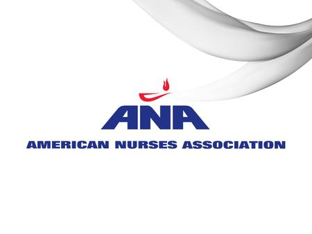 AMERICAN NURSES ASSOCIATION CALL TO ACTION: NURSING SCOPE AND STANDARDS OF PRACTICE NOVEMBER 6, 2015 Boise, ID HEATHER HEALY, MS, RN, FNP-BC, NEA-BC