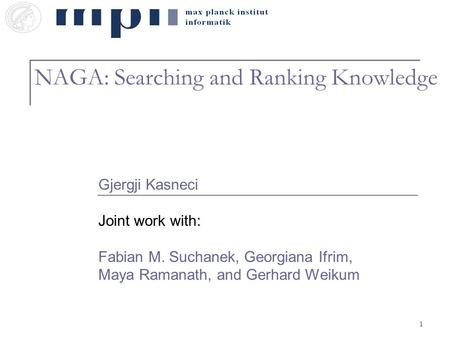 1 NAGA: Searching and Ranking Knowledge Gjergji Kasneci Joint work with: Fabian M. Suchanek, Georgiana Ifrim, Maya Ramanath, and Gerhard Weikum.
