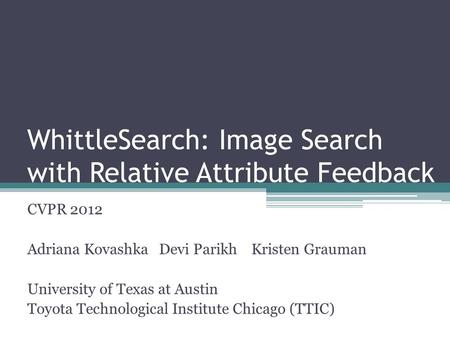 WhittleSearch: Image Search with Relative Attribute Feedback CVPR 2012 Adriana Kovashka Devi Parikh Kristen Grauman University of Texas at Austin Toyota.