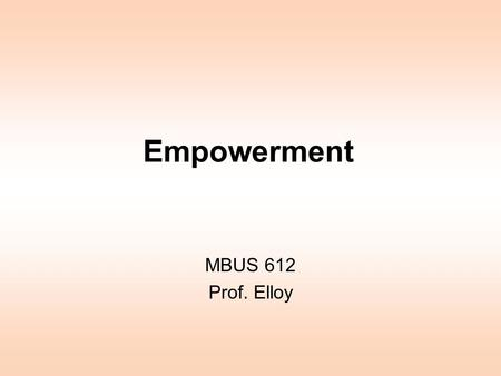 Empowerment MBUS 612 Prof. Elloy. Empowerment Unless empowerment starts at the top, it is going nowhere. People already have power through their knowledge.