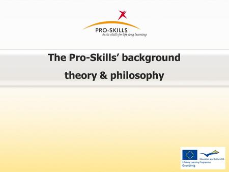 The Pro-Skills' background theory & philosophy. Pro-Skills' background philosophy World rapid change requiring more special competences + Global financial.