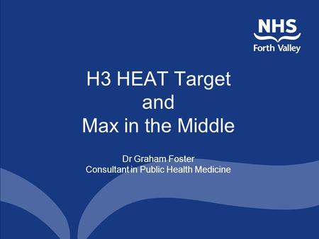 H3 HEAT Target and Max in the Middle Dr Graham Foster Consultant in Public Health Medicine.